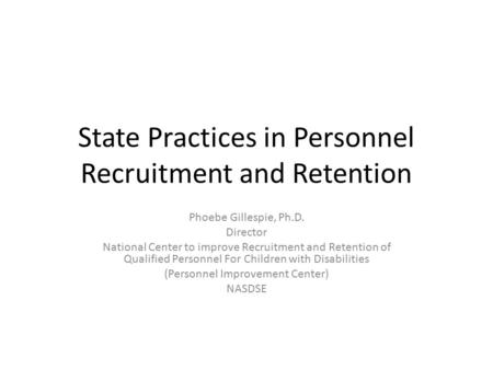 State Practices in Personnel Recruitment and Retention Phoebe Gillespie, Ph.D. Director National Center to improve Recruitment and Retention of Qualified.