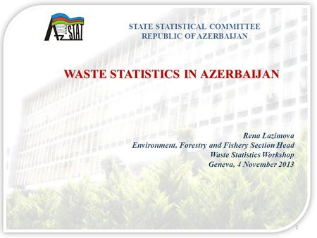 1 STATE STATISTICAL COMMITTEE REPUBLIC OF AZERBAIJAN Rena Lazimova Environment, Forestry and Fishery Section Head Waste Statistics Workshop Geneva, 4 November.