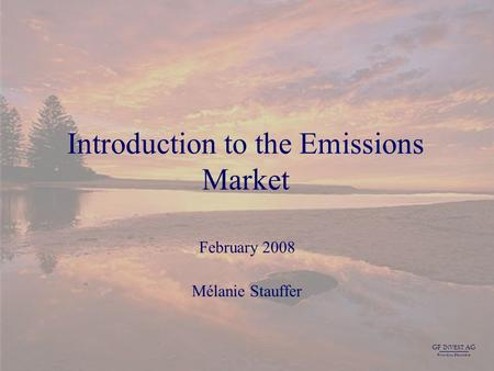GF I NVEST AG F INANCIAL S OLUTIONS 1 Introduction to the Emissions Market February 2008 Mélanie Stauffer GF I NVEST AG F INANCIAL S OLUTIONS.