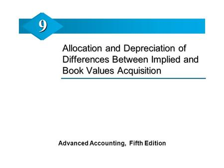 Allocation and Depreciation of Differences Between Implied and Book Values Acquisition Advanced Accounting, Fifth Edition 99.