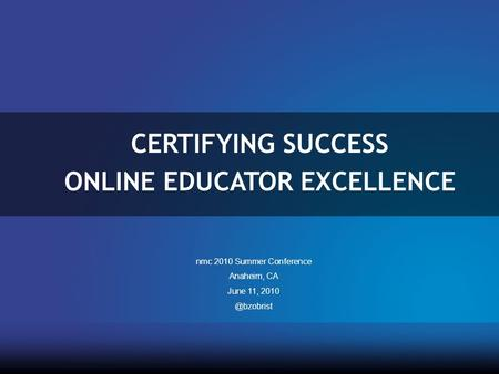 CERTIFYING SUCCESS ONLINE EDUCATOR EXCELLENCE nmc 2010 Summer Conference Anaheim, CA June 11,