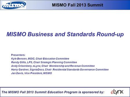MISMO Business and Standards Round-up Fall 2013 Educational Summit & Workshops MISMO Business and Standards Round-up Presenters: Kyle Bensen, MGIC, Chair.