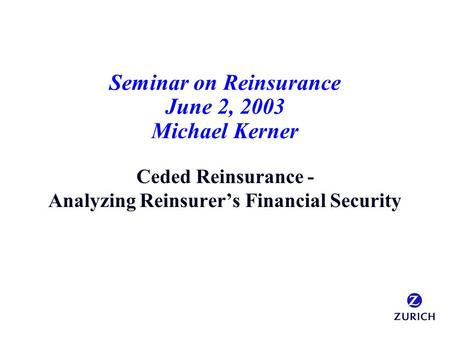 Seminar on Reinsurance June 2, 2003 Michael Kerner Ceded Reinsurance - Analyzing Reinsurer's Financial Security.