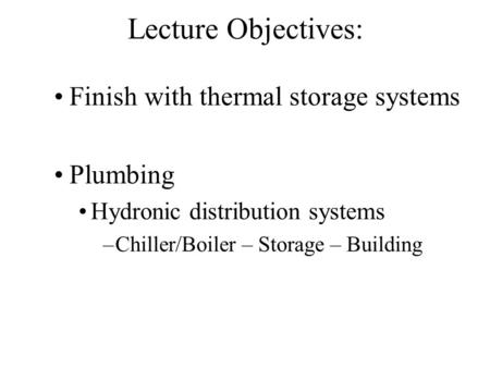 Lecture Objectives: Finish with thermal storage systems Plumbing Hydronic distribution systems –Chiller/Boiler – Storage – Building.
