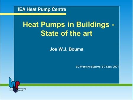 Heat Pumps in Buildings - State of the art Jos W.J. Bouma EC Workshop Malmö, 6-7 Sept. 2001.
