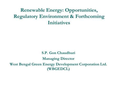 Renewable Energy: Opportunities, Regulatory Environment & Forthcoming Initiatives S.P. Gon Chaudhuri Managing Director West Bengal Green Energy Development.