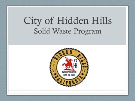 City of Hidden Hills Solid Waste Program. General Info Population about 1,852 Haulers Exclusive hauler for residential – Waste Management Open market.