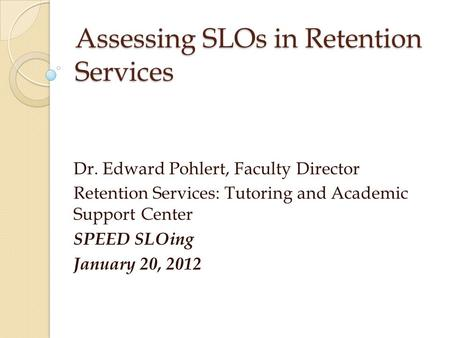 Assessing SLOs in Retention Services Dr. Edward Pohlert, Faculty Director Retention Services: Tutoring and Academic Support Center SPEED SLOing January.