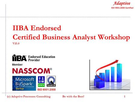 IIBA Endorsed Certified Business Analyst Workshop V15.0 Member ISO 9001:2008 1(c) Adaptive Processes Consulting Be with the Best!
