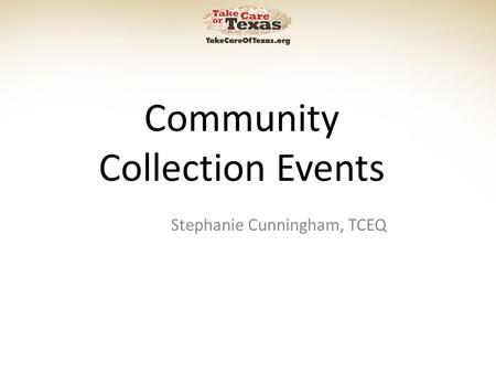 Community Collection Events Stephanie Cunningham, TCEQ.