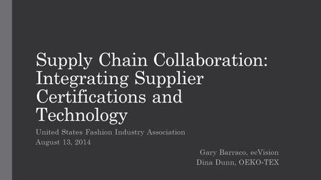 Supply Chain Collaboration: Integrating Supplier Certifications and Technology United States Fashion Industry Association August 13, 2014 Gary Barraco,