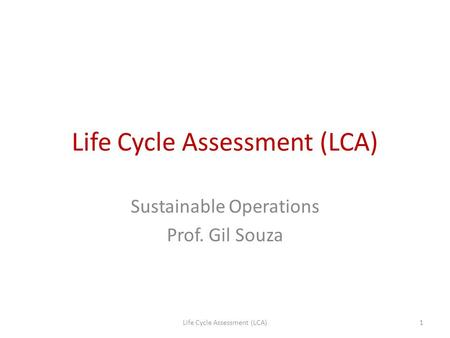 Life Cycle Assessment (LCA) Sustainable Operations Prof. Gil Souza 1Life Cycle Assessment (LCA)