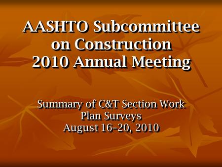 AASHTO Subcommittee on Construction 2010 Annual Meeting Summary of C&T Section Work Plan Surveys August 16–20, 2010 Summary of C&T Section Work Plan Surveys.