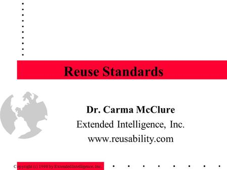Reuse Standards Dr. Carma McClure Extended Intelligence, Inc. www.reusability.com Copyright (c) 1998 by Extended Intelligence, Inc.