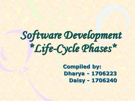 Software Development *Life-Cycle Phases* Compiled by: Dharya - 1706223 Dharya - 1706223 Daisy - 1706240 Daisy - 1706240.