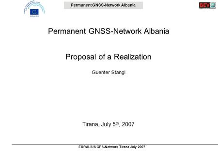 Permanent GNSS-Network Albania EURALIUS GPS-Network Tirana July 2007 Permanent GNSS-Network Albania Proposal of a Realization Guenter Stangl Tirana, July.