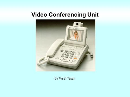 Video Conferencing Unit by Murat Tasan Video Conferencing Standards H.320 (ISDN) Popular in small business sector H.323 (Internet) More common with advancing.