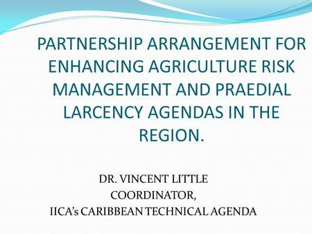 PARTNERSHIP ARRANGEMENT FOR ENHANCING AGRICULTURE RISK MANAGEMENT AND PRAEDIAL LARCENCY AGENDAS IN THE REGION. DR. VINCENT LITTLE COORDINATOR, IICA's CARIBBEAN.
