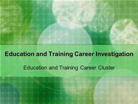 Education and Training Career Investigation Education and Training Career Cluster.