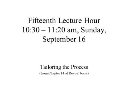 Fifteenth Lecture Hour 10:30 – 11:20 am, Sunday, September 16 Tailoring the Process (from Chapter 14 of Royce' book)