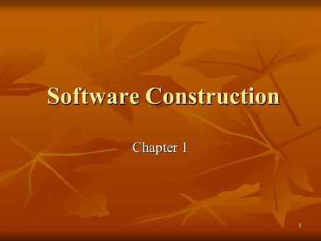 1 Software Construction Software Construction Chapter 1.