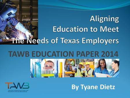 TAWB EDUCATION PAPER 2014 By Tyane Dietz. ABOUT TAWB The Texas Association of Workforce Boards Members represent the 28 local Workforce Development Boards.