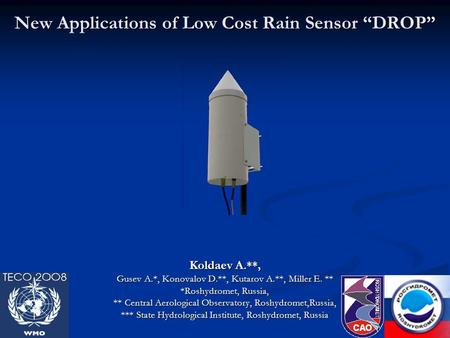 "New Applications of Low Cost Rain Sensor ""DROP"" Koldaev A.**, Gusev A.*, Konovalov D.**, Kutarov A.**, Miller E. ** *Roshydromet, Russia, ** Central Aerological."