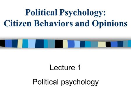 Political Psychology: Citizen Behaviors and Opinions Lecture 1 Political psychology.