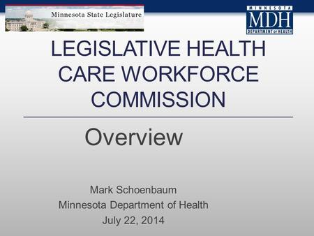LEGISLATIVE HEALTH CARE WORKFORCE COMMISSION Overview Mark Schoenbaum Minnesota Department of Health July 22, 2014.