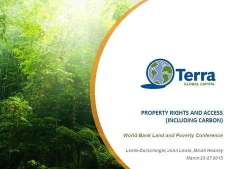 PROPERTY RIGHTS AND ACCESS (INCLUDING CARBON) World Bank Land and Poverty Conference Leslie Durschinger, John Lewis, Micah Heaney March 23-27 2015.