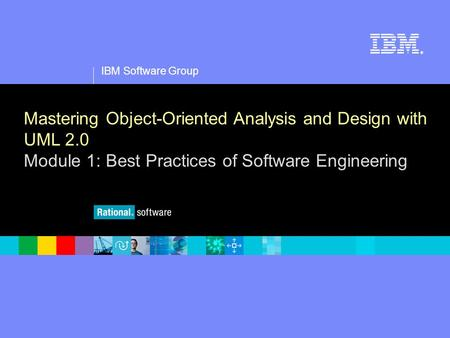 1 IBM Software Group ® Mastering Object-Oriented Analysis and Design with UML 2.0 Module 1: Best Practices of Software Engineering.