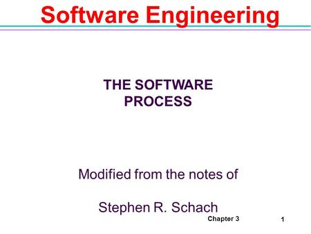 Chapter 3 1 Software Engineering THE SOFTWARE PROCESS Modified from the notes of Stephen R. Schach.