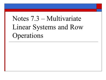 Notes 7.3 – Multivariate Linear Systems and Row Operations.