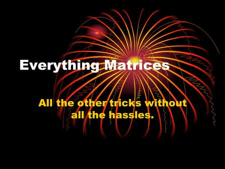 Everything Matrices All the other tricks without all the hassles.