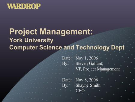 Project Management: York University Computer Science and Technology Dept Date: Nov 1, 2006 By: Steven Gallant, VP, Project Management Date: Nov 8, 2006.