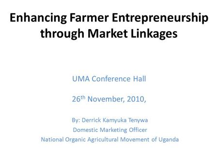 Enhancing Farmer Entrepreneurship through Market Linkages UMA Conference Hall 26 th November, 2010, By: Derrick Kamyuka Tenywa Domestic Marketing Officer.