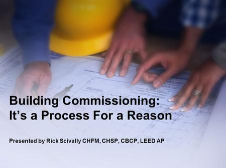 Building Commissioning: It's a Process For a Reason Presented by Rick Scivally CHFM, CHSP, CBCP, LEED AP.
