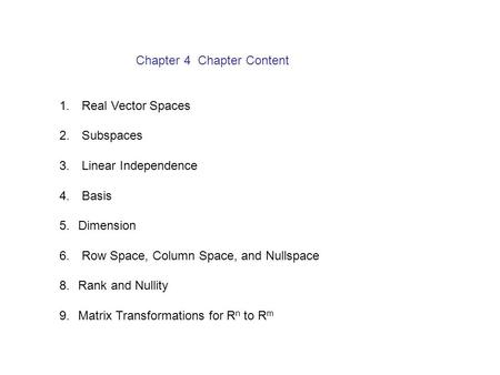 Chapter 4 Chapter Content 1. Real Vector Spaces 2. Subspaces 3. Linear Independence 4. Basis 5.Dimension 6. Row Space, Column Space, and Nullspace 8.Rank.