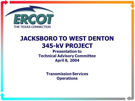 JACKSBORO TO WEST DENTON 345-kV PROJECT Presentation to Technical Advisory Committee April 8, 2004 Transmission Services Operations.
