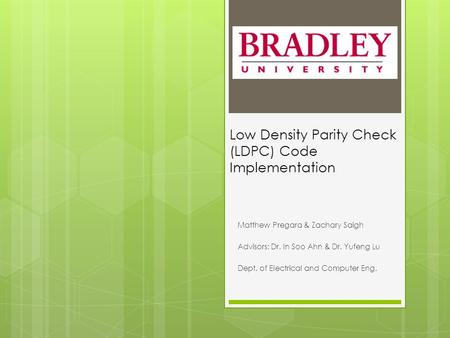 Low Density Parity Check (LDPC) Code Implementation Matthew Pregara & Zachary Saigh Advisors: Dr. In Soo Ahn & Dr. Yufeng Lu Dept. of Electrical and Computer.