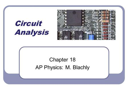 Circuit Analysis Chapter 18 AP Physics: M. Blachly.