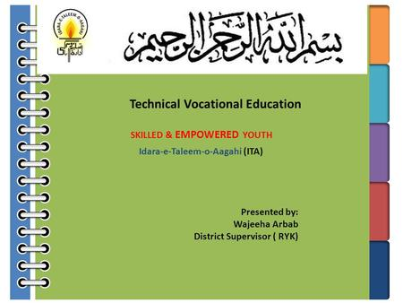 Technical Vocational Education SKILLED & EMPOWERED YOUTH Idara-e-Taleem-o-Aagahi (ITA) Presented by: Wajeeha Arbab District Supervisor ( RYK)