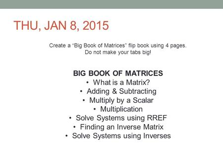 "THU, JAN 8, 2015 Create a ""Big Book of Matrices"" flip book using 4 pages. Do not make your tabs big! BIG BOOK OF MATRICES What is a Matrix? Adding & Subtracting."