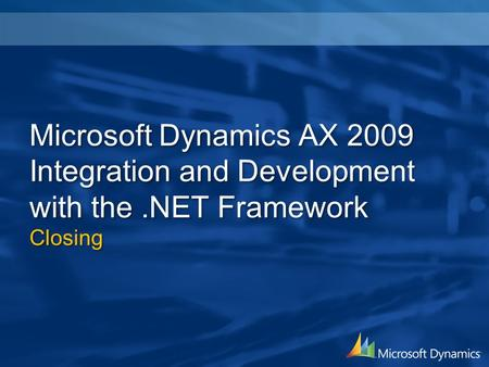 Microsoft Dynamics AX 2009 Integration and Development with the.NET Framework Closing.