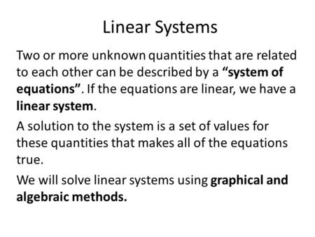 "Linear Systems Two or more unknown quantities that are related to each other can be described by a ""system of equations"". If the equations are linear,"