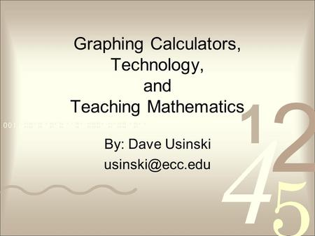 Graphing Calculators, Technology, and Teaching Mathematics By: Dave Usinski