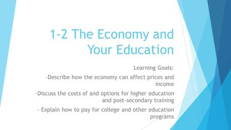 1-2 The Economy and Your Education Learning Goals: -Describe how the economy can affect prices and income -Discuss the costs of and options for higher.