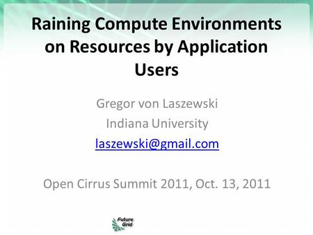 Raining Compute Environments on Resources by Application Users Gregor von Laszewski Indiana University Open Cirrus Summit 2011, Oct.