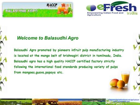 Empowering Indian Food and Agriculture www.efreshindia.com Welcome to Balasudhi Agro Balasudhi Agro promoted by pioneers infruit pulp manufacturing industry.