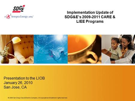 © 2006 San Diego Gas & Electric Company. All copyright and trademark rights reserved. Implementation Update of SDG&E's 2009-2011 CARE & LIEE Programs Presentation.